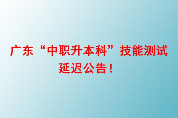 """广东""""中职升本科""""技能测试延迟公告!"""